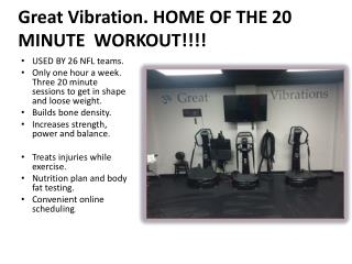 Great Vibration. HOME OF THE 20 MINUTE  WORKOUT!!!!
