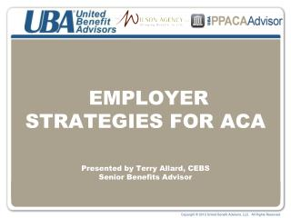 EMPLOYER STRATEGIES FOR ACA   Presented by Terry Allard, CEBS Senior Benefits Advisor