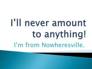 I'll never amount to anything!