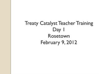 Treaty Catalyst Teacher Training Day 1 Rosetown February 9, 2012