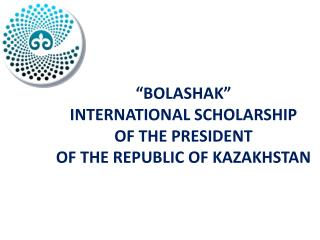 """BOLASHAK""  INTERNATIONAL  SCHOLARSHIP  OF THE  PRESIDENT  OF THE REPUBLIC  OF KAZAKHSTAN"