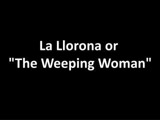 "La  Llorona  or  ""The Weeping Woman"""