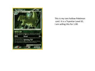 This is my rare hollow Pokémon  card. It is a  Tryantiar  Level 61. I am selling this for 1.00.