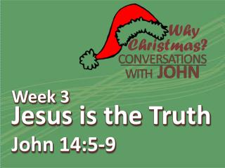 Week 3 Jesus is the Truth John 14:5-9