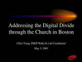 Addressing the Digital Divide through the Church in Boston Chris Tsang, PREP Walk-In Lab Coordinator May 5, 2001