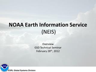 NOAA Earth Information Service  (NEIS) Overview GSD Technical Seminar February 28 th , 2012