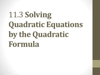 11.3  Solving Quadratic Equations by the Quadratic Formula