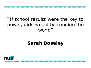 """ If school  results were  the key to power , girls  would be running the world "" Sarah  Boseley"