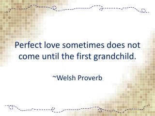 Perfect love sometimes does not come until the first grandchild.   ~ Welsh  Proverb