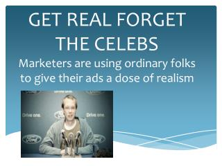 GET REAL FORGET THE CELEBS Marketers are using ordinary folks to give their ads a dose of realism