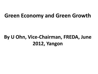 Green Economy and Green  Growth By U  Ohn , Vice-Chairman, FREDA, June 2012, Yangon