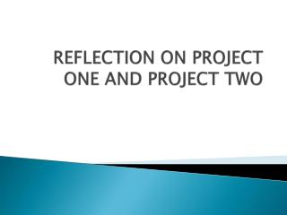 REFLECTION ON PROJECT ONE AND PROJECT TWO