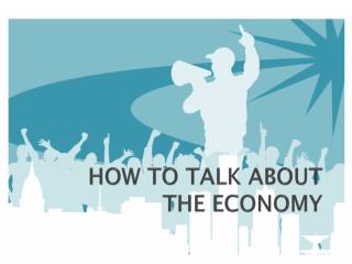 HOW TO TALK ABOUT  THE ECONOMY