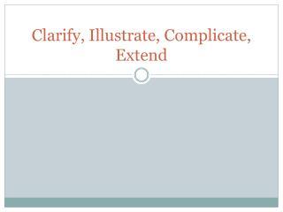 Clarify, Illustrate, Complicate, Extend