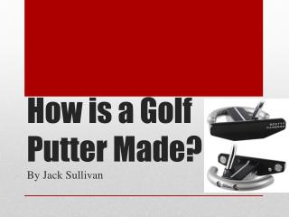 How is a Golf Putter Made?