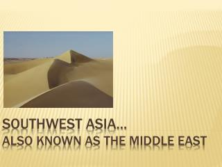 Southwest Asia…  Also Known as the Middle East
