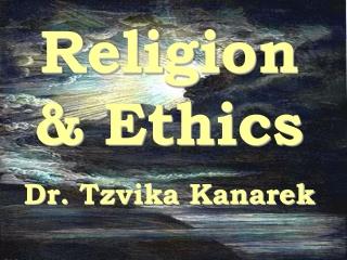 Religion & Ethics Dr. Tzvika Kanarek
