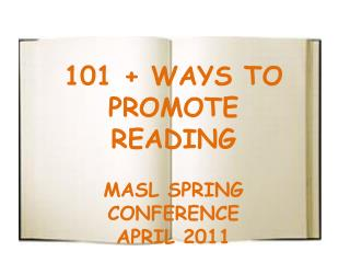 101 + WAYS TO PROMOTE READING MASL SPRING CONFERENCE APRIL 2011