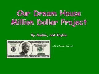 Our Dream House Million Dollar Project  By Sophie, and Kaylee