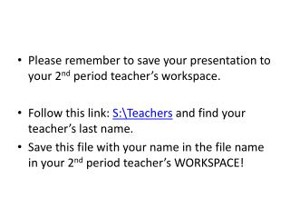 Please remember to save your presentation to your 2 nd  period teacher's workspace.