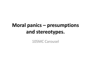 Moral panics – presumptions and stereotypes.