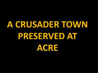 A CRUSADER TOWN PRESERVED AT ACRE