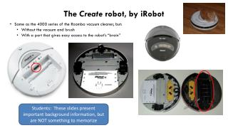 The  Create  robot, by iRobot Same as the 4000 series of the Roomba vacuum cleaner, but:
