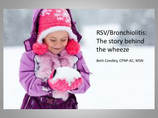 RSV/Bronchiolitis: The story behind the wheeze Beth Condley, CPNP-AC, MSN