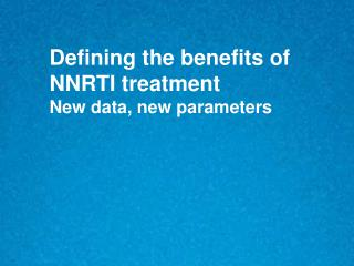 Defining the benefits of  NNRTI treatment  New data, new parameters