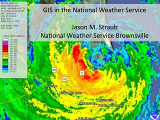 GIS in the National Weather  Service Jason M. Straub National Weather Service Brownsville