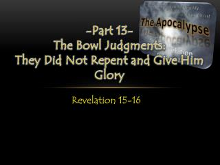-Part 13- The Bowl Judgments: They Did Not Repent and Give Him Glory