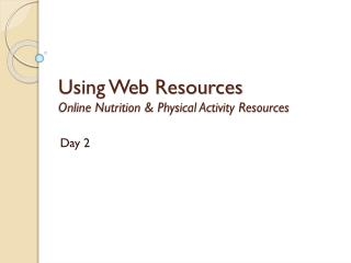 Using Web Resources Online Nutrition & Physical Activity Resources