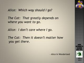 Alice:  Which way should I go? The Cat:  That greatly depends on  where you want to go.