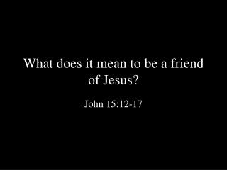 What does it mean to be a friend of Jesus?