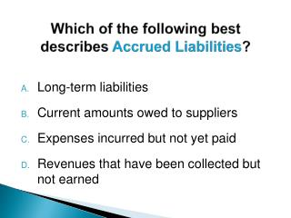 Which of the following best describes  Accrued Liabilities ?