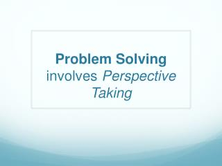 Problem Solving  involves  Perspective Taking