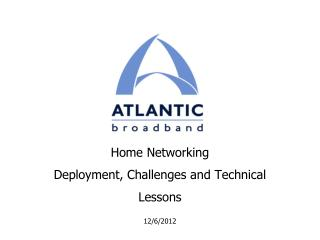 Home Networking Deployment, Challenges and Technical Lessons 12/6/2012