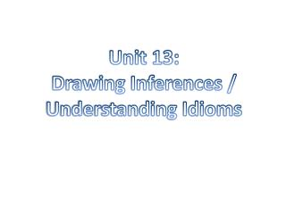 Unit 13: Drawing Inferences / Understanding Idioms