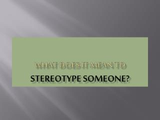 WHAT DOES IT MEAN TO  STEREOTYPE SOMEONE?