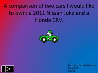 A comparison of two cars I would like to own: a 2011 Nissan Juke and a Honda CRV.