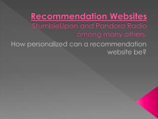Recommendation Websites StumbleUpon and  Pandora Radio among many others.