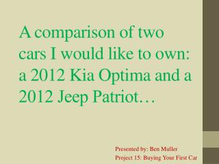 A comparison of two cars I would like to own: a 2012 Kia Optima and a 2012 Jeep Patriot…