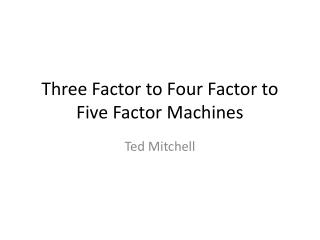 Three Factor to Four Factor to Five Factor Machines