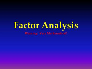 Factor Analysis Warning:  Very Mathematical!