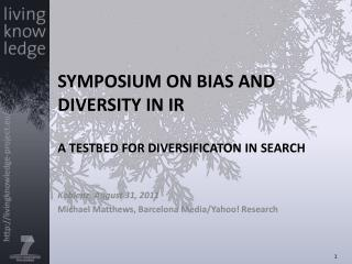 SYMPOSIUM ON BIAS AND DIVERSITY IN IR A TESTBED FOR DIVERSIFICATON IN SEARCH