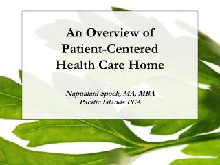 An Overview of  Patient-Centered  Health Care Home  Napualani  Spock, MA, MBA Pacific Islands PCA