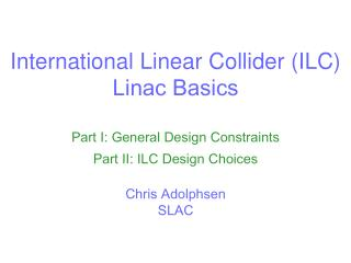 International Linear Collider (ILC)  Linac Basics Part I: General Design Constraints Part II: ILC Design Choices Chris A