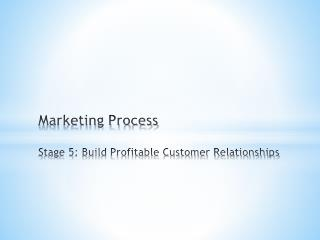 Marketing Process Stage  5: Build Profitable Customer Relationships