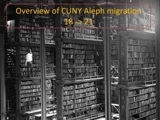 Overview of CUNY Aleph migration  18 -> 21