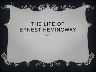 The Life of  Ernest Hemingway